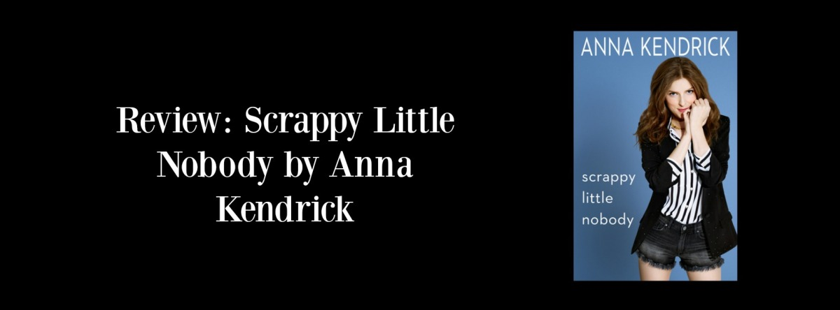 Review: Scrappy Little Nobody by Anna Kendrick