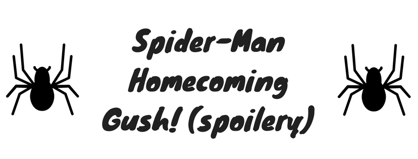 Spider-Man Homecoming Gush! (Spoilers)