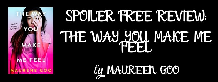 SPOILER FREE REVIEW: THE WAY YOU MAKE ME FEEL BY MAUREEN GOO