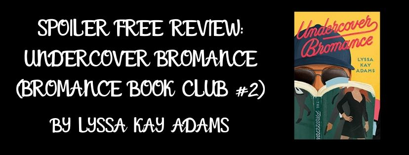 Spoiler Free Review: Undercover Bromance (Bromance Book Club #2) by Lyssa Kay Adams